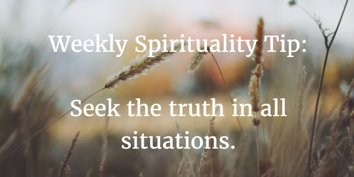 Weekly Spirituality Tip: Seek the truth in all situations.