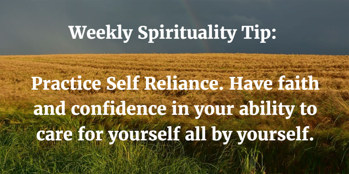 Weekly Spirituality Tip: Practice Self Reliance. Have faith and confidence in your ability to care for yourself all by yourself.