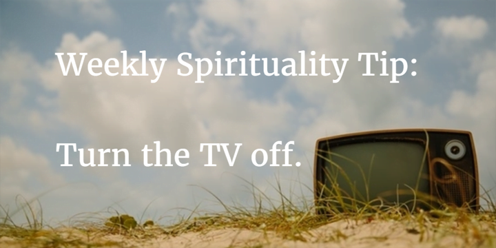 Weekly Spirituality Tip: Turn the TV off.