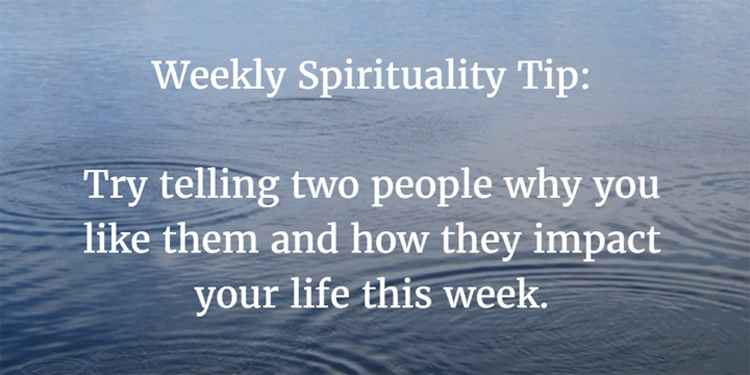 Weekly Spirituality Tip: Try telling two people why you like them and how they impact your life this week.