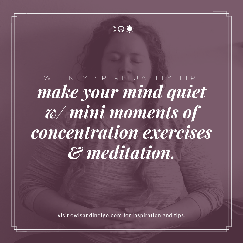 Weekly Spirituality Tip: make your mind quiet with mini moments of concentration exercises and meditation.