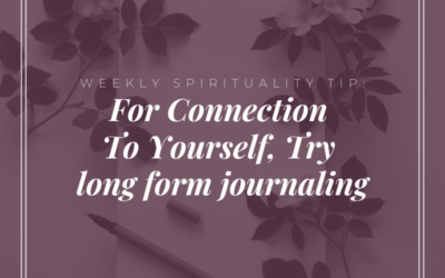 Weekly Spirituality Tip: For Connection To Yourself, Try Long Form Journaling